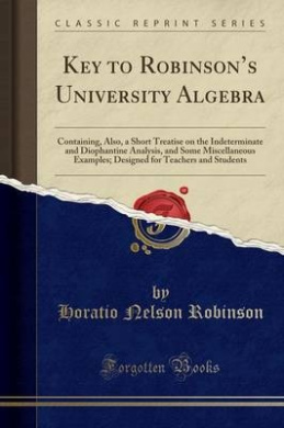 Key to Robinson's University Algebra: Containing, Also, a Short Treatise on the Indeterminate and Diophantine Analysis, and Some Miscellaneous Examples; Designed for Teachers and Students (Classic Reprint)