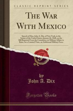 The War with Mexico: Speech of Hon. John A. Dix, of New York, in the Senate of the United States, January 26, 1848, on the Bill Reported from the Committee on Military Affairs to Raise, for a Limited Time, an Additional Military Force (Classic Reprint)