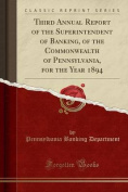 Third Annual Report of the Superintendent of Banking, of the Commonwealth of Pennsylvania, for the Year 1894