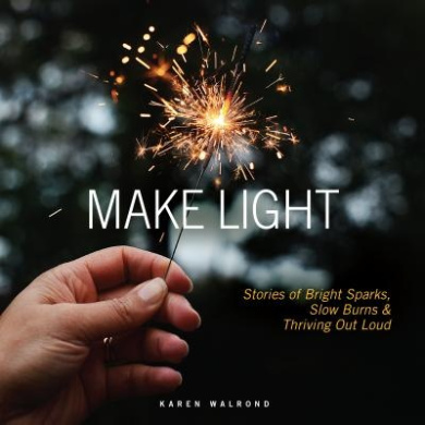 Make Light: Stories of Bright Sparks, Slow Burns & Thriving Out Loud