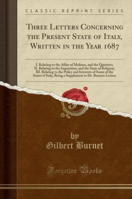 Three Letters Concerning the Present State of Italy, Written in the Year 1687: I. Relating to the Affair of Molinos, and the Quietists; II. Relating to the Inquisition, and the State of Religion; III. Relating to the Policy and Interests of Some of the St