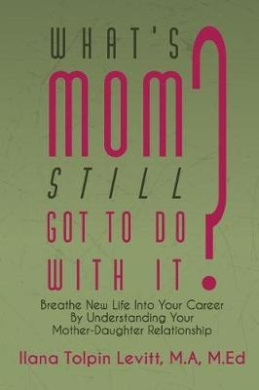 What's Mom Still Got to Do with It?: Breathe New Life Into Your Career by Understanding Your Mother-Daughter Relationship