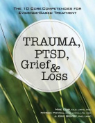 Trauma, Ptsd, Grief & Loss  : The 10 Core Competencies for Evidence-Based Treatment