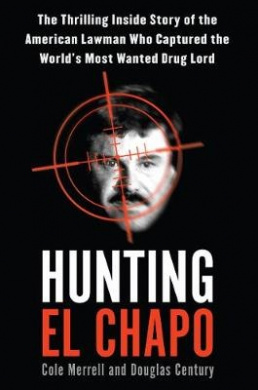 Hunting El Chapo: The Inside Story of My Pursuit and Capture of the World's Most-Wanted Drug Lord