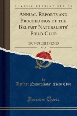 Annual Reports and Proceedings of the Belfast Naturalists' Field Club, Vol. 6: 1907-08 Till 1912-13 (Classic Reprint)