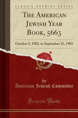 The American Jewish Year Book, 5663: October 2, 1902, to September 21, 1903 (Classic Reprint)