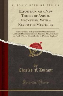 Exposition, or a New Theory of Animal Magnetism, with a Key to the Mysteries: Demonstrated by Experiments with the Most Celebrated Somnambulists in America; Also, Strictures on Col. Wm. L. Stone's Letter to Doct. A. Brigham (Classic Reprint)