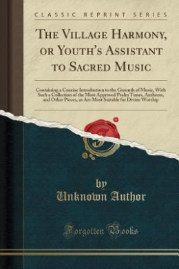 The Village Harmony, or Youth's Assistant to Sacred Music: Containing a Concise Introduction to the Grounds of Music, with Such a Collection of the Most Approved Psalm Tunes, Anthems, and Other Pieces, as Are Most Suitable for Divine Worship