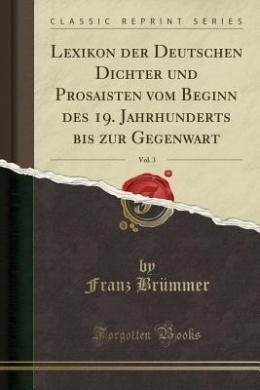 Lexikon Der Deutschen Dichter Und Prosaisten Vom Beginn Des 19. Jahrhunderts Bis Zur Gegenwart, Vol. 3 (Classic Reprint)