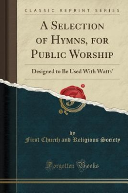 A Selection of Hymns, for Public Worship: Designed to Be Used with Watts' (Classic Reprint)