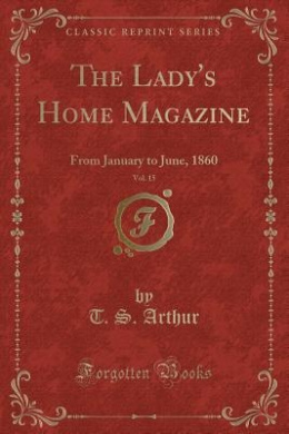 The Lady's Home Magazine, Vol. 15: From January to June, 1860 (Classic Reprint)