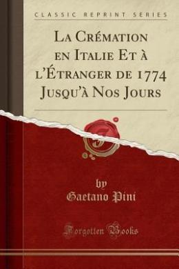 La Cremation En Italie Et A L'Etranger de 1774 Jusqu'a Nos Jours (Classic Reprint)