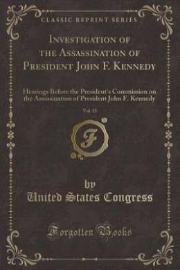Investigation of the Assassination of President John F. Kennedy, Vol. 15: Hearings Before the President's Commission on the Assassination of President John F. Kennedy (Classic Reprint)