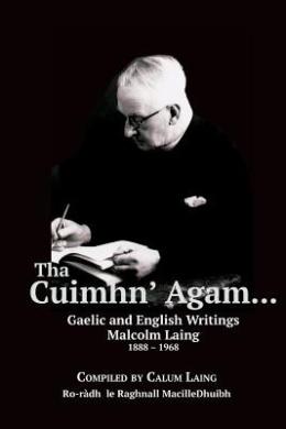 Tha Cuimhn' Agam...: Gaelic and English Writings by Malcolm Laing, 1888-1968