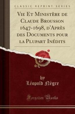Vie Et Ministere de Claude Brousson 1647-1698, D'Apres Des Documents Pour La Plupart Inedits (Classic Reprint)
