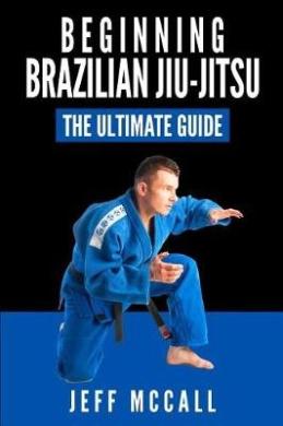 Brazilian Jiu Jitsu: The Ultimate Guide to Beginning Bjj