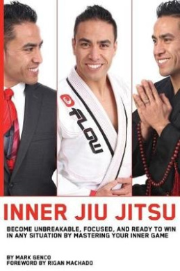 Inner Jiu Jitsu: Become Unbreakable, Focused, and Ready to Win in Any Situation by Mastering Your Inner Game