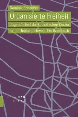Organisierte Freiheit: Jugendarbeit Der Katholischen Kirche in Der Deutschschweiz. Ein Handbuch