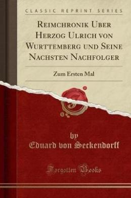 Reimchronik Über Herzog Ulrich Von Württemberg Und Seine Nächsten Nachfolger  : Zum Ersten Mal (Classic Reprint)
