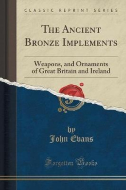 The Ancient Bronze Implements: Weapons, and Ornaments of Great Britain and Ireland (Classic Reprint)