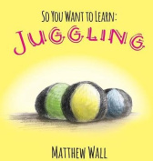 So You Want to Learn: Juggling