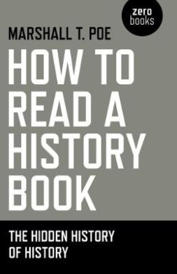 How to Read a History Book: The Hidden History of History