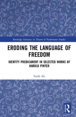 Eroding the Language of Freedom: Identity Predicament in Selected Works of Harold Pinter (Routledge Advances in Theatre & Performance Studies)