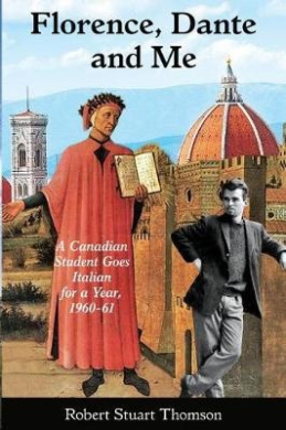 Florence, Dante and Me: A Canadian Student Goes Italian for a Year, 1960-61