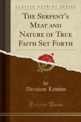The Serpent's Meat and Nature of True Faith Set Forth (Classic Reprint)