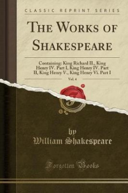 The Works of Shakespeare, Vol. 4: Containing: King Richard II., King Henry IV. Part I, King Henry IV. Part II, King Henry V., King Henry VI. Part I (Classic Reprint)