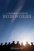 A Professor's Guide to Success in College
