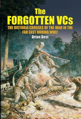 The Forgotten VCs: The Victoria Crosses of the War in the Far East During WW2