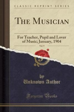 The Musician, Vol. 9: For Teacher, Pupil and Lover of Music; January, 1904 (Classic Reprint)