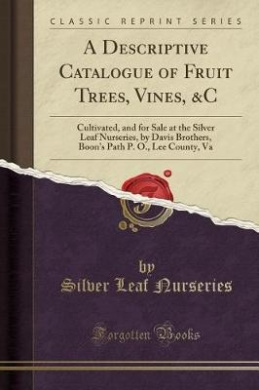 A Descriptive Catalogue of Fruit Trees, Vines, &C  : Cultivated, and for Sale at the Silver Leaf Nurseries, by Davis Brothers, Boon's Path P. O., Lee County, Va (Classic Reprint)