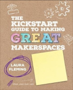 The Kickstart Guide to Making GREAT Makerspaces