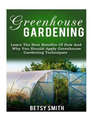 Greenhouse Gardening: Learn the Best Benefits of How and Why You Should Apply Greenhouse Gardening Techniques