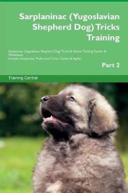 Sarplaninac (Yugoslavian Shepherd Dog) Tricks Training Sarplaninac (Yugoslavian Shepherd Dog) Tricks & Games Training Tracker & Workbook. Includes  : Sarplaninac Multi-Level Tricks, Games & Agility. Part 2