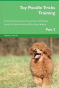 Toy Poodle Tricks Training Toy Poodle Tricks & Games Training Tracker & Workbook. Includes  : Toy Poodle Multi-Level Tricks, Games & Agility. Part 2
