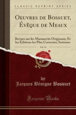 Oeuvres de Bossuet, Eveque de Meaux, Vol. 14: Revues Sur Les Manuscrits Originaux, Et Les Editions Les Plus Correctes; Sermons (Classic Reprint)