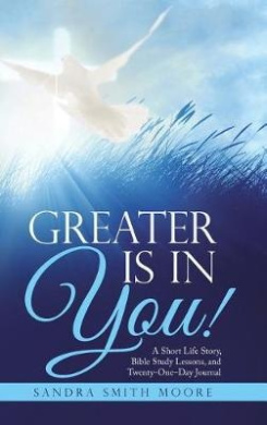 Greater Is in You!: A Short Life Story, Bible Study Lessons, and Twenty-One-Day Journal
