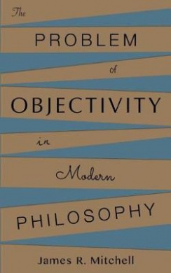The Problem of Objectivity in Modern Philosophy