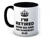 I'm Retired Now Go and Ask Somebody Else - Funny Retirement Gift - High Quality Coffee Mug