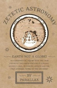 Zetetic Astronomy - Earth Not a Globe! an Experimental Inquiry Into the True Figure of the Earth