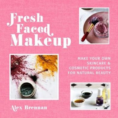 Fresh Faced Makeup: Make your own skincare & cosmetic products for natural beauty