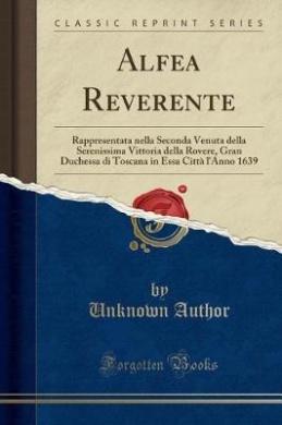 Alfea Reverente: Rappresentata Nella Seconda Venuta Della Serenissima Vittoria Della Rovere, Gran Duchessa Di Toscana in Essa Citta L'A