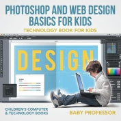Photoshop and Web Design Basics for Kids - Technology Book for Kids - Children's Computer & Technology Books
