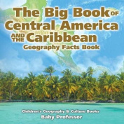 The Big Book of Central America and the Caribbean - Geography Facts Book - Children's Geography & Culture Books