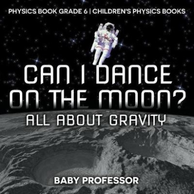Can I Dance on the Moon? All about Gravity - Physics Book Grade 6 - Children's Physics Books