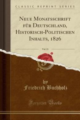 Neue Monatsschrift Fur Deutschland, Historisch-Politischen Inhalts, 1826, Vol. 21 (Classic Reprint)