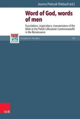 Word of God, Words of Men: Translations, Inspirations, Transmissions of the Bible in the Polish-Lithuanian Commonwealth in the Renaissance (Refo500 Academic Studies (R5as))